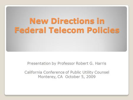New Directions in Federal Telecom Policies Presentation by Professor Robert G. Harris California Conference of Public Utility Counsel Monterey, CA October.