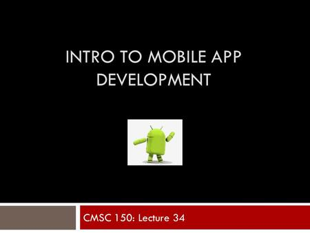 INTRO TO MOBILE APP DEVELOPMENT CMSC 150: Lecture 34.