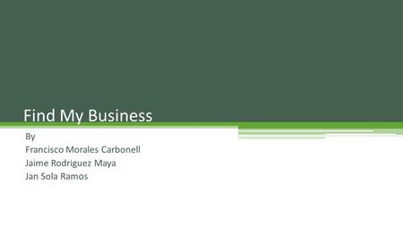 By Francisco Morales Carbonell Jaime Rodriguez Maya Jan Sola Ramos Find My Business.