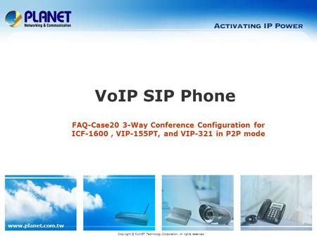 Www.planet.com.tw FAQ-Case20 3-Way Conference Configuration for ICF-1600, VIP-155PT, and VIP-321 in P2P mode VoIP SIP Phone Copyright © PLANET Technology.