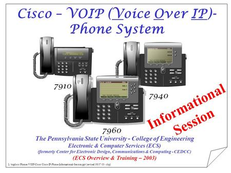 7910 7940 7960 Cisco – VOIP (Voice Over IP)- Phone System The Pennsylvania State University - College of Engineering Electronic & Computer Services (ECS)