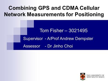 Tom Fisher – 3021495 Supervisor - A/Prof Andrew Dempster Assessor - Dr Jinho Choi Combining GPS and CDMA Cellular Network Measurements for Positioning.
