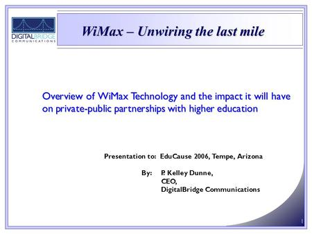 1 Overview of WiMax Technology and the impact it will have on private-public partnerships with higher education Presentation to: EduCause 2006, Tempe,