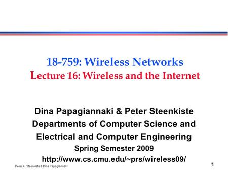 Peter A. Steenkiste & Dina Papagiannaki 1 18-759: Wireless Networks L ecture 16: Wireless and the Internet Dina Papagiannaki & Peter Steenkiste Departments.
