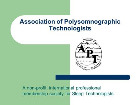 Association of Polysomnographic Technologists A non-profit, international professional membership society for Sleep Technologists.