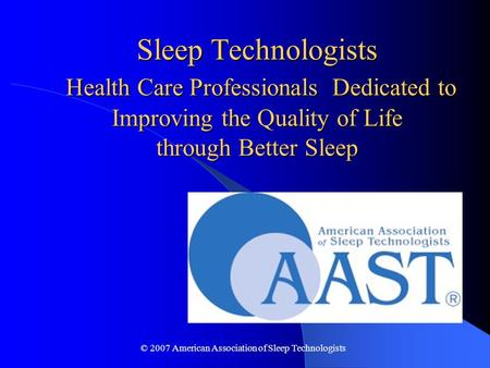 © 2007 American Association of Sleep Technologists Sleep Technologists Health Care Professionals Dedicated to Improving the Quality of Life through Better.