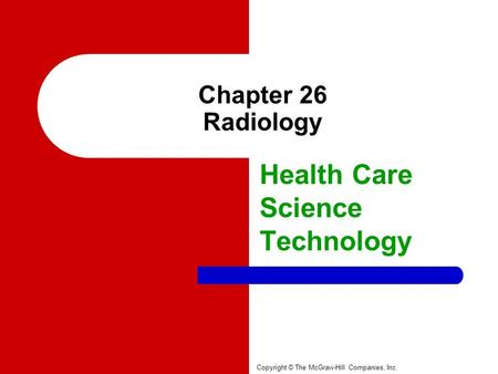 Chapter 26 Radiology Health Care Science Technology Copyright © The McGraw-Hill Companies, Inc.
