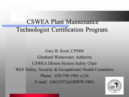 CSWEA Plant Maintenance Technologist Certification Program CSWEA Plant Maintenance Technologist Certification Program Gary B. Scott, CPMM Glenbard Wastewater.