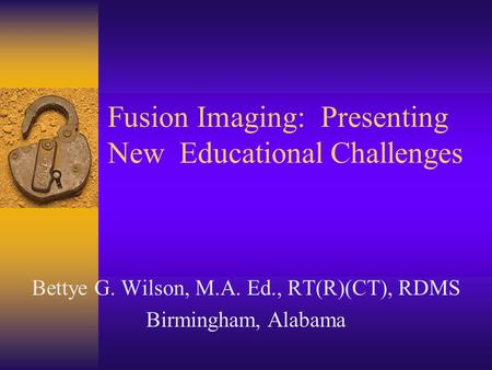 Fusion Imaging: Presenting New Educational Challenges Bettye G. Wilson, M.A. Ed., RT(R)(CT), RDMS Birmingham, Alabama.