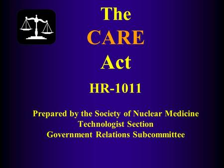 The CARE Act HR-1011 Prepared by the Society of Nuclear Medicine Technologist Section Government Relations Subcommittee.