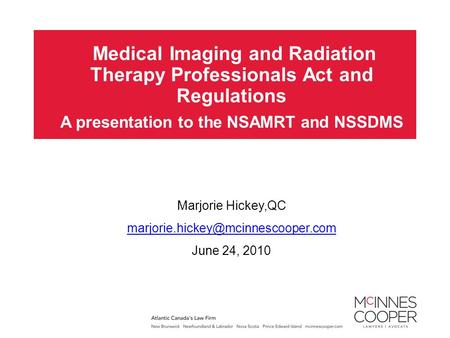 Medical Imaging and Radiation Therapy Professionals <strong>Act</strong> and Regulations A presentation to the NSAMRT and NSSDMS Marjorie Hickey,QC