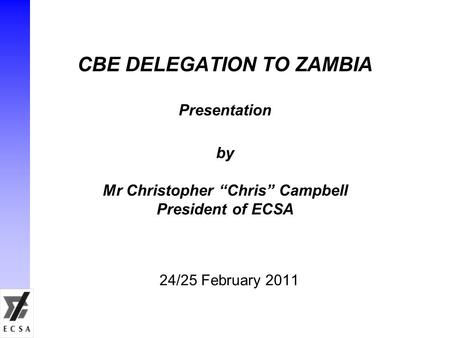 "CBE DELEGATION TO ZAMBIA Presentation by Mr Christopher ""Chris"" Campbell President of ECSA 24/25 February 2011."