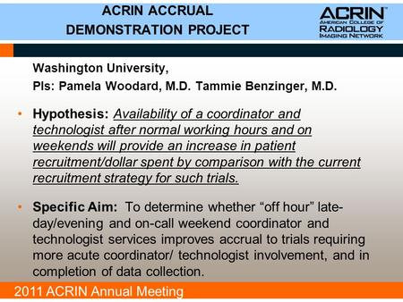 2011 ACRIN Annual Meeting Washington University, PIs: Pamela Woodard, M.D. Tammie Benzinger, M.D. Hypothesis: Availability of a coordinator and technologist.