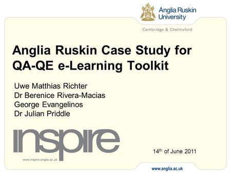 Anglia Ruskin Case Study for QA-QE e-Learning Toolkit Uwe Matthias Richter Dr Berenice Rivera-Macias George Evangelinos Dr Julian Priddle 14 th of June.