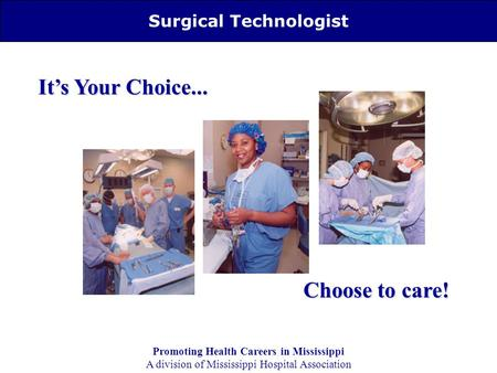 Surgical Technologist It's Your Choice... Choose to care! Promoting Health Careers in Mississippi A division of Mississippi Hospital Association.