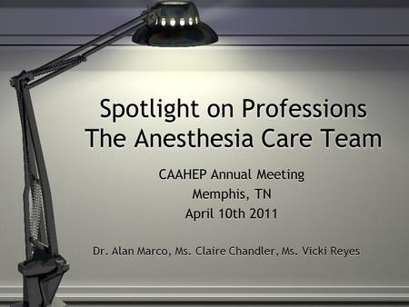 Spotlight on Professions The Anesthesia Care Team CAAHEP Annual Meeting Memphis, TN April 10th 2011 Dr. Alan Marco, Ms. Claire Chandler, Ms. Vicki Reyes.
