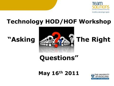 "Technology HOD/HOF Workshop ""Asking The Right Questions"" May 16 th 2011."