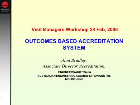 1 Visit Managers Workshop 24 Feb, 2006 OUTCOMES BASED ACCREDITATION SYSTEM Alan Bradley, Associate Director Accreditation, ENGINEERS AUSTRALIA AUSTRALIAN.