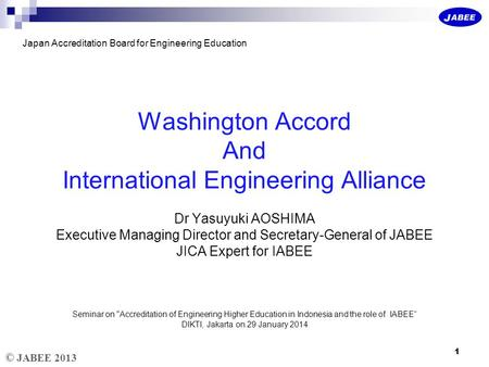 © JABEE 2013 Japan Accreditation Board for Engineering Education Washington Accord And International Engineering Alliance Dr Yasuyuki AOSHIMA Executive.