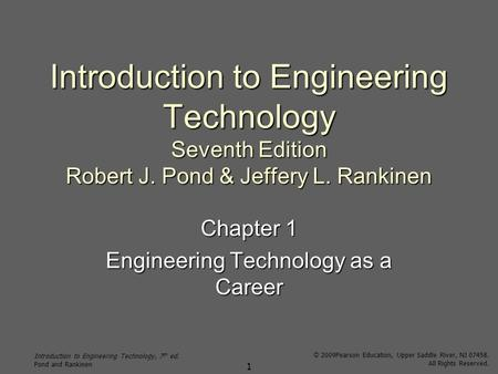 Introduction to Engineering Technology, 7 th ed. Pond and Rankinen © 2009Pearson Education, Upper Saddle River, NJ 07458. All Rights Reserved. 1 Introduction.