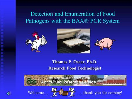 Detection and Enumeration of Food Pathogens with the BAX® PCR System Thomas P. Oscar, Ph.D. Research Food Technologist Welcome……thank you for coming!
