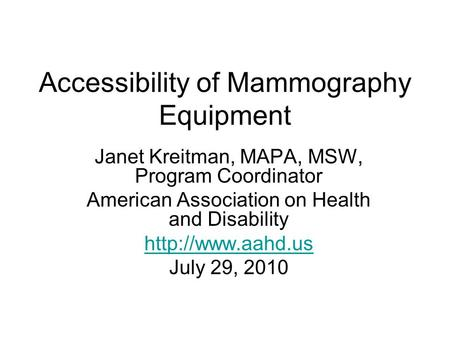 Accessibility of Mammography Equipment Janet Kreitman, MAPA, MSW, Program Coordinator American Association on Health and Disability