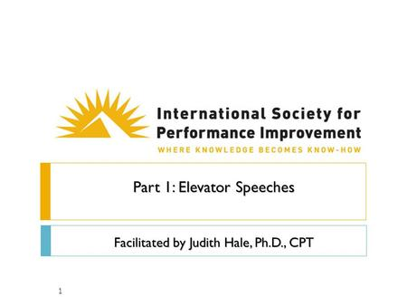 1 Part 1: Elevator Speeches Facilitated by Judith Hale, Ph.D., CPT.