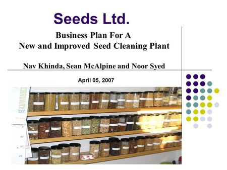 Seeds Ltd. Business Plan For A New and Improved Seed Cleaning Plant Nav Khinda, Sean McAlpine and Noor Syed April 05, 2007.