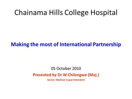 Chainama Hills College Hospital Making the most of International Partnership 05 October 2010 Presented by Dr W Chilengwe (Maj.) Senior Medical Superintendent.