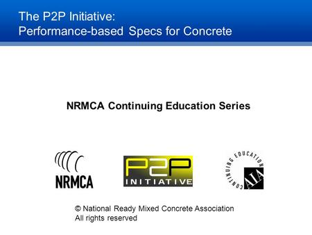 The P2P Initiative: Performance-based Specs for Concrete NRMCA Continuing Education Series © National Ready Mixed Concrete Association All rights reserved.