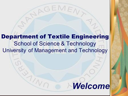 Department of Textile Engineering School of Science & Technology University of Management and Technology Welcome.