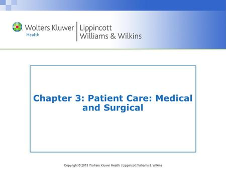 Copyright © 2013 Wolters Kluwer Health | Lippincott Williams & Wilkins Chapter 3: Patient Care: Medical and Surgical.