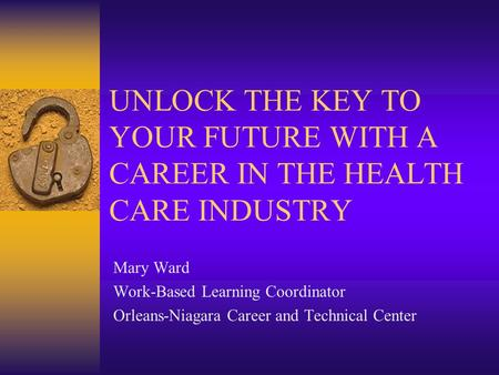UNLOCK THE KEY TO YOUR FUTURE WITH A CAREER IN THE HEALTH CARE INDUSTRY Mary Ward Work-Based Learning Coordinator Orleans-Niagara Career and Technical.