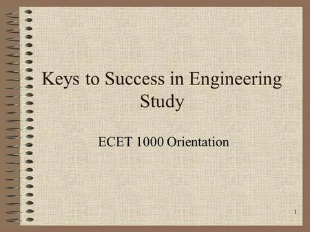 1 Keys to Success in Engineering Study ECET 1000 Orientation.