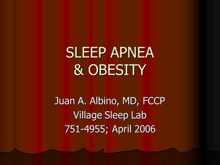 SLEEP APNEA & OBESITY Juan A. Albino, MD, FCCP Village Sleep Lab 751-4955; April 2006.
