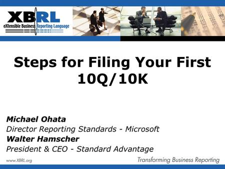 Steps for Filing Your First 10Q/10K Michael Ohata Director Reporting Standards - Microsoft Walter Hamscher President & CEO - Standard Advantage.