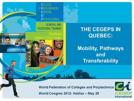 THE CEGEPS IN QUEBEC: Mobility, Pathways and Transferability World Federation of Colleges and Polytechnics World Congres 2012- Halifax – May 29.