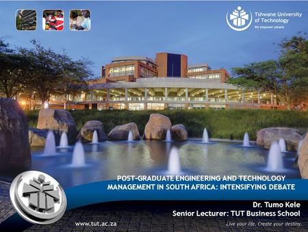 POST-GRADUATE ENGINEERING AND TECHNOLOGY MANAGEMENT IN SOUTH AFRICA: INTENSIFYING DEBATE Dr. Tumo Kele Senior Lecturer: TUT Business School 1.