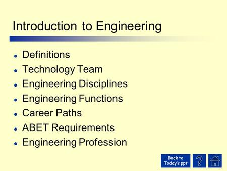 Back to Today's ppt Introduction to Engineering l Definitions l Technology Team l Engineering Disciplines l Engineering Functions l Career Paths l ABET.