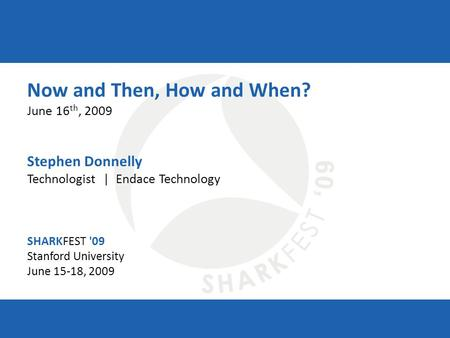 SHARKFEST '09 | Stanford University | June 15–18, 2009 Now and Then, How and When? June 16 th, 2009 Stephen Donnelly Technologist | Endace Technology SHARKFEST.