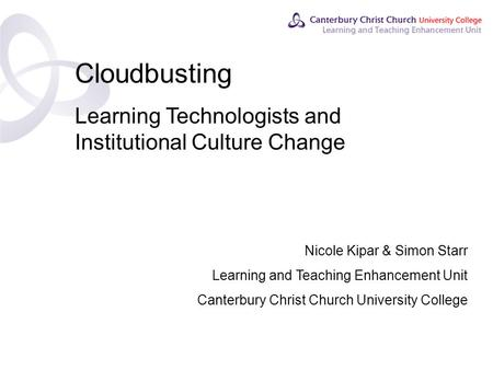 Contents Cloudbusting Learning Technologists and Institutional Culture Change Nicole Kipar & Simon Starr Learning and Teaching Enhancement Unit Canterbury.