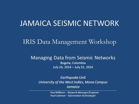 JAMAICA SEISMIC NETWORK IRIS Data Management Workshop Managing Data from Seismic Networks Bogota, Colombia July 24, 2014 – July 31, 2014 Earthquake Unit.