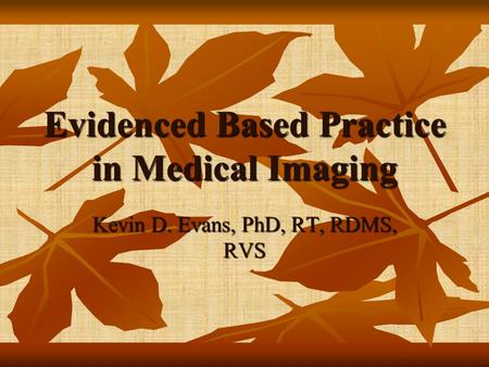 Evidenced Based Practice in Medical Imaging Kevin D. Evans, PhD, RT, RDMS, RVS.