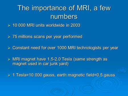 The importance of MRI, a few numbers  10 000 MRI units worldwide in 2003  75 millions scans per year performed  Constant need for over 1000 MRI technologists.