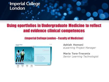 Using eportfolios in Undergraduate Medicine to reflect and evidence clinical competences ( Imperial College London – Faculty of Medicine) Ashish Hemani.