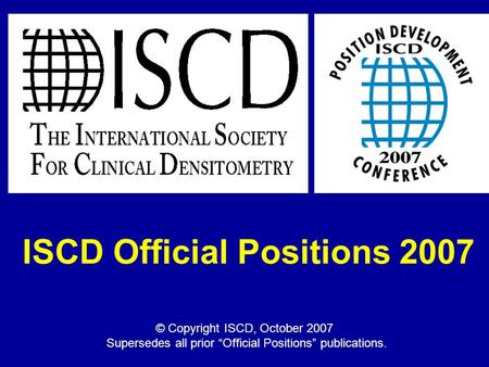 "ISCD Official Positions 2007 © Copyright ISCD, October 2007 Supersedes all prior ""Official Positions"" publications."