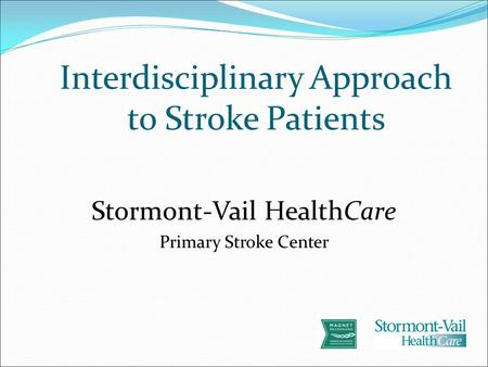 Interdisciplinary Approach to Stroke Patients Stormont-Vail HealthCare Primary Stroke Center.