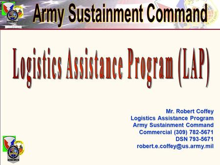 UNCLASSIFIED Mr. Robert Coffey Logistics Assistance Program Logistics Assistance Program Army Sustainment Command Commercial (309) 782-5671 DSN 793-5671.
