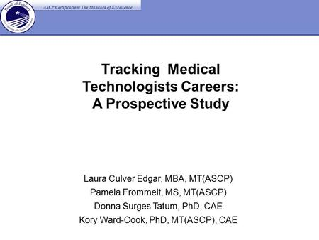 Tracking Medical Technologists Careers: A Prospective Study Laura Culver Edgar, MBA, MT(ASCP) Pamela Frommelt, MS, MT(ASCP) Donna Surges Tatum, PhD, CAE.