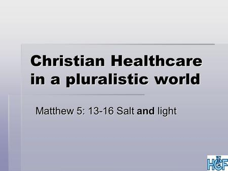 Christian Healthcare in a pluralistic world Matthew 5: 13-16 Salt and light.